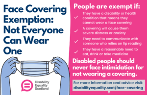 Face Mask Exemption infographic featuring illustration of a face mask and Disability Equality Scotland logo Also features the following text People are exempt if: They have a disability or health condition that means they cannot put a mask on. They have a disability or health condition that means they cannot put a mask on. A mask will cause them severe distress They need to communicate with someone who relies on lip reading They need to eat, drink or take medicine