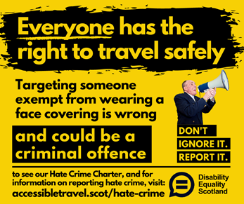 Hate Crime awareness poster featuring text everyone has the right to travel safely, targeting someone exempt from wearing a face covering is wrong and could be a criminal offence. to see our Hate Crime Charter and for information on reporting hate crime visit accessibletravel.scot/hate-crime. Features an image of man holding a loudspeaker